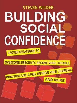 Building Social Confidence: Proven Strategies to Overcome Insecurity, Become More Likeable, Converse Like a Pro, Improve Your Charisma and More