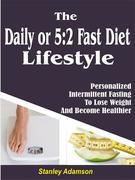 Daily or 5:2 Fast Diet Lifestyle: Personalized Intermittent Fasting To Lose Weight And Become Healthier