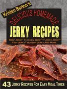 Delicious Homemade Jerky Recipes: 43 Jerky Recipes For Easy Meal Times - Beef Jerky, Chicken Jerky, Turkey Jerky, Fish Jerky, Venison Jerky And More