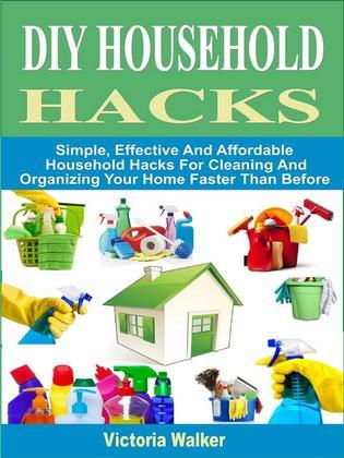 DIY Household Hacks: Simple, Effective And Affordable Household Hacks For Cleaning And Organizing Your Home Faster Than Before