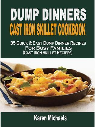 Dump Dinners Cast Iron Skillet Cookbook: 35 Quick & Easy Dump Dinner Recipes For Busy Families (Cast Iron Skillet Recipes)