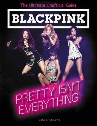 BLACKPINK: Pretty Isn't Everything (The Ultimate Unofficial Guide)