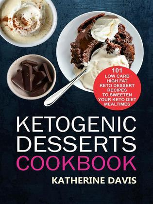 Ketogenic Desserts Cookbook: 101 Low Carb High Fat Keto Dessert Recipes To Sweeten Your Keto Diet Mealtimes