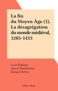 La fin du Moyen Âge (1). La désagrégation du monde médiéval, 1285-1453
