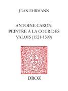 Antoine Caron, peintre à la Cour des Valois : 1521-1599
