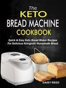 The Keto Bread Machine Cookbook: Quick & Easy Keto Bread Maker Recipes For Delicious Ketogenic Homemade Bread