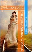 A Righted Wrong, Volume 1 (of 3) / A Novel.