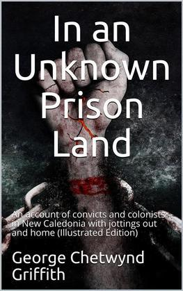 In an Unknown Prison Land / An account of convicts and colonists in New Caledonia with / jottings out and home