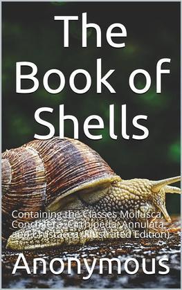 The Book of Shells / Containing the Classes Mollusca, Conchifera, Cirrhipeda, / Annulata, and Crustacea