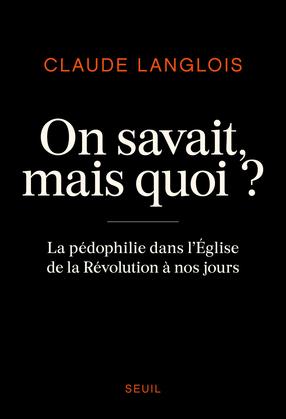 On savait, mais quoi ? - La pédophilie dans l'Eglise de la Révolution à nos jours