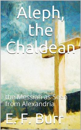 Aleph, the Chaldean; or, the Messiah as Seen from Alexandria
