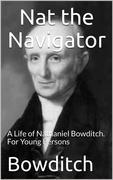 Nat the Navigator / A Life of Nathaniel Bowditch. For Young Persons