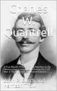 Charles W. Quantrell / A True Report of his Guerrilla Warfare on the Missouri and / Kansas Border During the Civil Was of 1861 to 1865