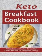 Keto Breakfast Cookbook: 70 Keto Breakfast Recipes To Kick-Start Ketosis And Burn Fat Throughout The Day
