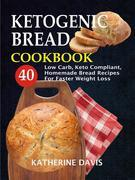 Ketogenic Bread Cookbook: 40 Low Carb, Keto Compliant, Homemade Bread Recipes For Faster Weight Loss
