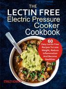 The Lectin Free Electric Pressure Cooker Cookbook: 60 Easy Lectin Free Recipes To Lose Weight, Reduce Inflammation And Become Healthier
