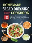 Homemade Salad Dressing Cookbook: 155 Healthy Homemade Salad Dressing Recipes, Vinaigrettes, Marinades And Sauces