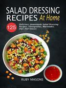 Salad Dressing Recipes At Home: 125 Delicious, Homemade Salad Dressing Recipes, Vinaigrettes, Marinades, Dips And Sauces