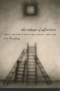 The Refuge of Affections: Family and American Reform Politics, 1900--1920