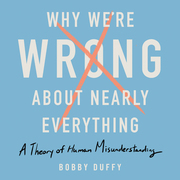 Why We're Wrong About Nearly Everything