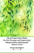Life of Prophet Adam (Pbuh) The First Messenger and Prophet of God Bilingual Edition English Spanish Ultimate Version