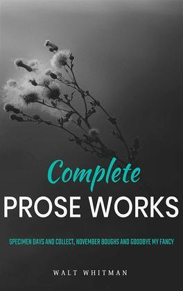 Complete Prose Works / Specimen Days and Collect, November Boughs and Goodbye My Fancy