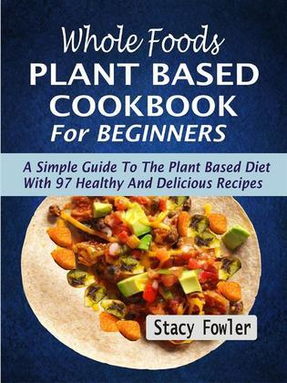 Whole Foods Plant Based Cookbook For Beginners: A Simple Guide To The Plant Based Diet With 97 Healthy And Delicious Recipes