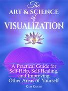 The Art & Science of Visualization: The Art and Science of Visualization: A Practical Guide for Self-Help, Self-Healing, and Improving Other Areas of Yourself