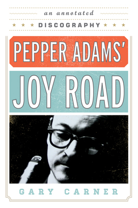 Pepper Adams' Joy Road: An Annotated Discography