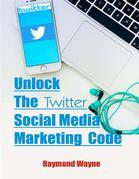 Unlock The Twitter Social Media Marketing Code