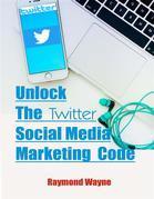 Unlock The Twitter Social Media Marketing Code