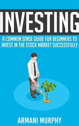 Investing: A Common Sense Guide for Beginners to Invest In the Stock Market Successfully
