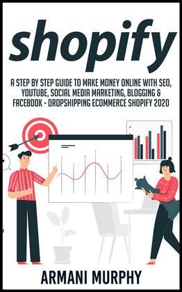 Shopify: A Step by Step Guide to Make Money Online With SEO, YouTube, Social Media Marketing, Blogging & Facebook - Dropshipping eCommerce Shopify 2020