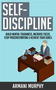 Self-Discipline: Build Mental Toughness, Increase Focus, Stop Procrastinating & Achieve Your Goals