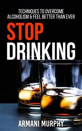 Stop Drinking: Techniques to Overcome Alcoholism & Feel Better Than Ever