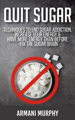 Quit Sugar: Techniques to End Sugar Addiction, Increase your Energy & Have More Energy Than Before - Fix the Sugar Brain
