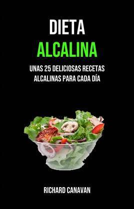 Dieta Alcalina: Unas 25 Deliciosas Recetas Alcalinas Para Cada Día