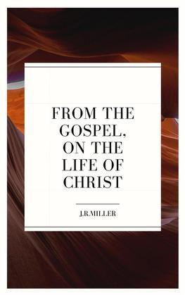 From the Gospels, on the Life of Christ