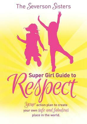 The Severson Sisters Super Girl Guide To:  Respect: Your Action Plan to Create Your Own Safe and Fabulous Place in the World