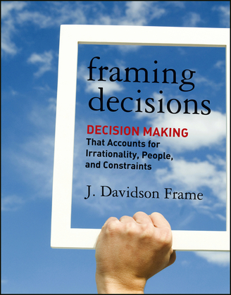 Framing Decisions: Decision-Making That Accounts for Irrationality, People and Constraints