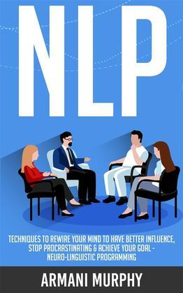 NLP: Techniques to Rewire Your Mind to Have Better Influence, Stop Procrastinating & Achieve Your Goal - Neuro-Linguistic Programming