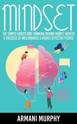 Mindset: The Simple Habits and Thinking Behind Money, Wealth & Success of Millionaires & Highly Effective People