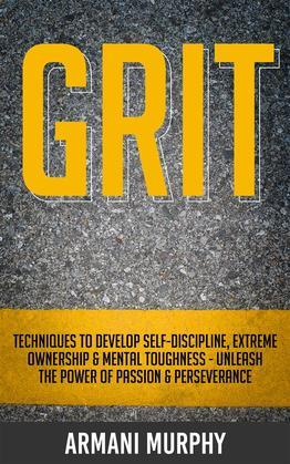 Grit: Techniques to Develop Self-Discipline, Extreme Ownership & Mental Toughness - Unleash the Power of Passion & Perseverance