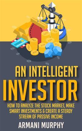 An Intelligent Investor: How to Analyze the Stock Market, Make Smart Investments & Create A Steady Stream of Passive Income