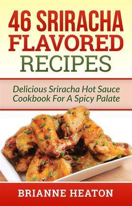 46 Sriracha Flavored Recipes: Delicious Sriracha Hot Sauce Cookbook For A Spicy Palate