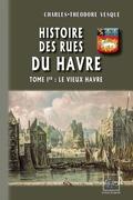 Histoire des Rues du Havre (Tome Ier : le Vieux Havre)