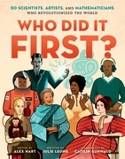 Who Did It First? 50 Scientists, Artists, and Mathematicians Who Revolutionized the World