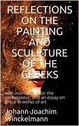 Reflections on the painting and sculpture of the Greeks: / with instructions for the connoisseur, and an essay on / grace in works of art