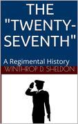 "The ""Twenty-Seventh"" / A Regimental History"