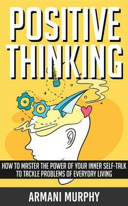 Positive Thinking: How to Master The Power of Your Inner Self-Talk to Tackle Problems of Everyday Living